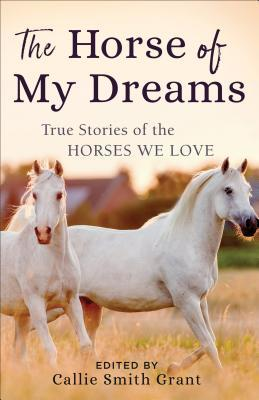 the-horse-of-my-dreams-true-stories-of-the-horses-we-love-callie-smith-grant-revell